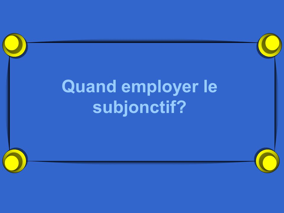 Quand employer le subjonctif