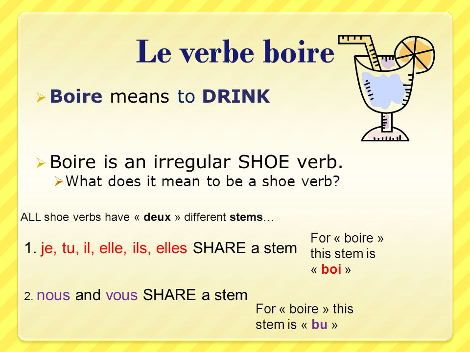 Le verbe boire Boire means to DRINK Boire is an irregular SHOE verb.