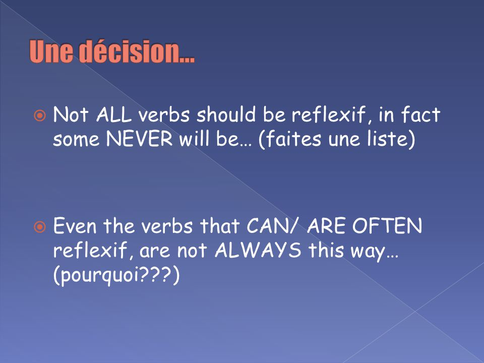 Une décision… Not ALL verbs should be reflexif, in fact some NEVER will be… (faites une liste)