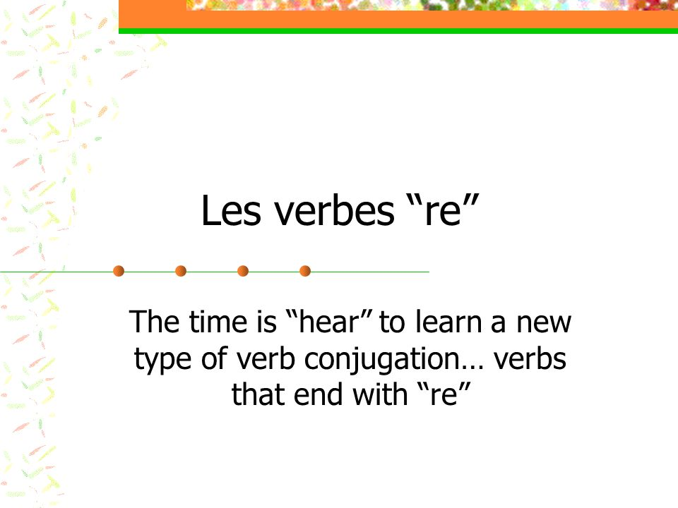 Les verbes re The time is hear to learn a new type of verb conjugation… verbs that end with re