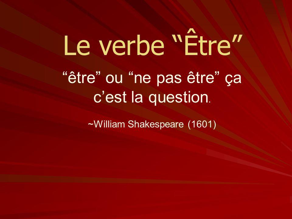 Le verbe Être être ou ne pas être ça c'est la question.
