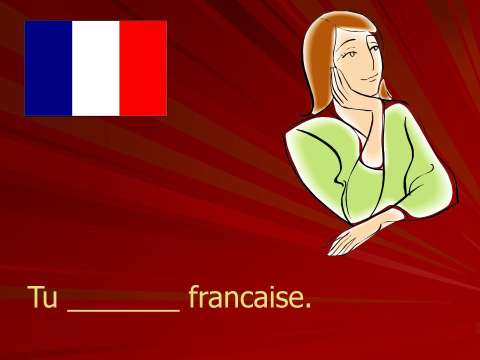 Tu _______ francaise.