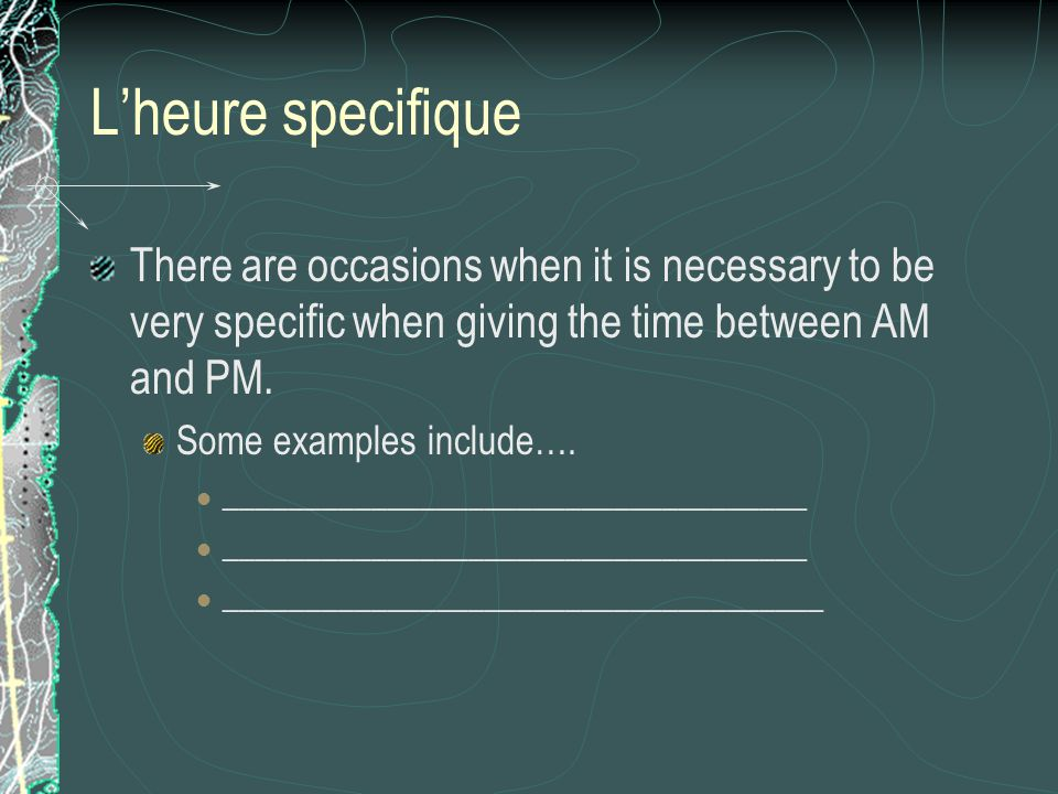 L'heure specifique There are occasions when it is necessary to be very specific when giving the time between AM and PM.