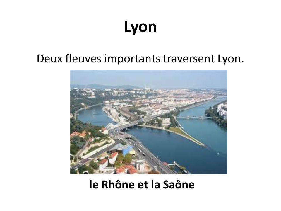 Deux fleuves importants traversent Lyon. le Rhône et la Saône
