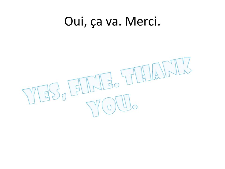 Oui, ça va. Merci. Yes, fine. Thank you.