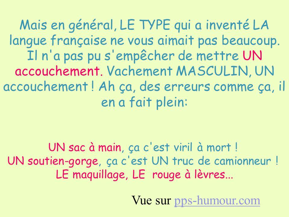 Mais en général, LE TYPE qui a inventé LA langue française ne vous aimait pas beaucoup. Il n a pas pu s empêcher de mettre UN accouchement. Vachement MASCULIN, UN accouchement ! Ah ça, des erreurs comme ça, il en a fait plein: