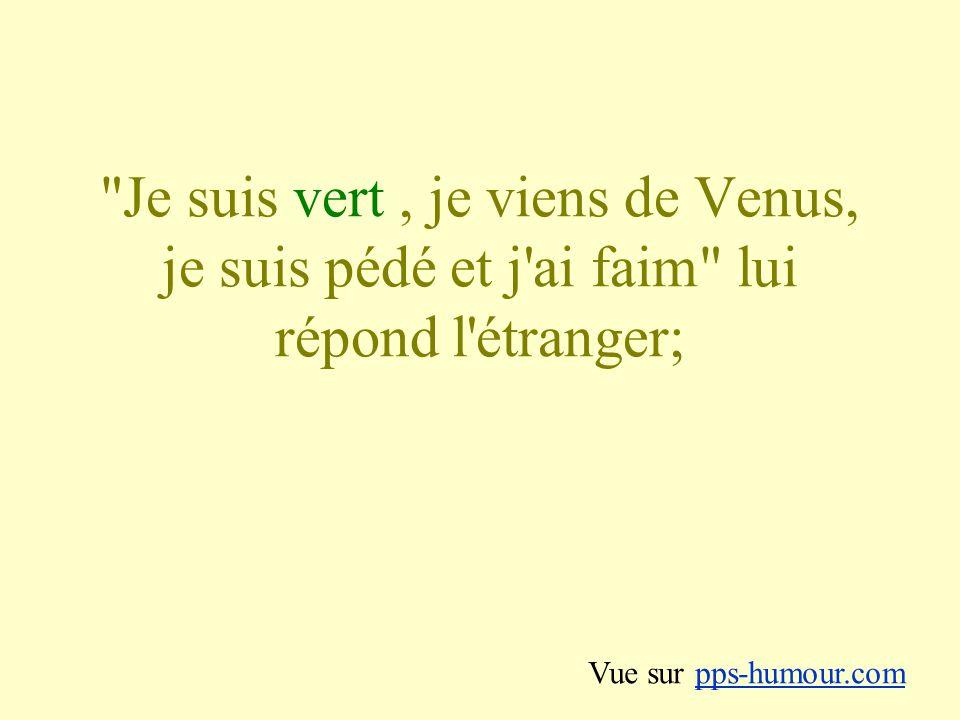 Je suis vert , je viens de Venus, je suis pédé et j ai faim lui répond l étranger;