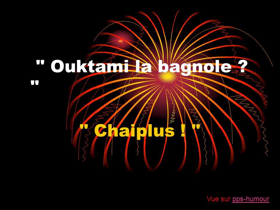 Ouktami la bagnole Chaiplus ! Vue sur pps-humour