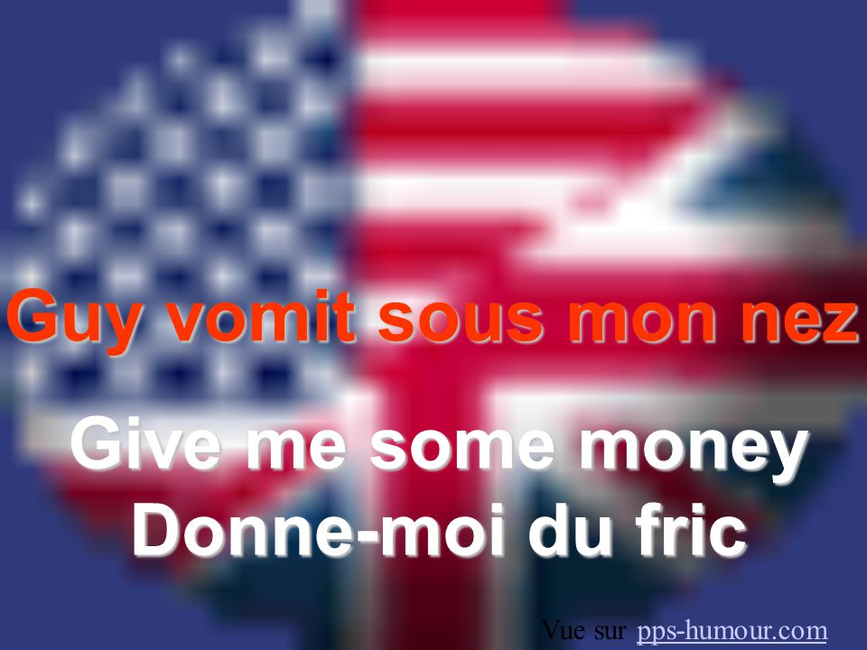 Give me some money Donne-moi du fric