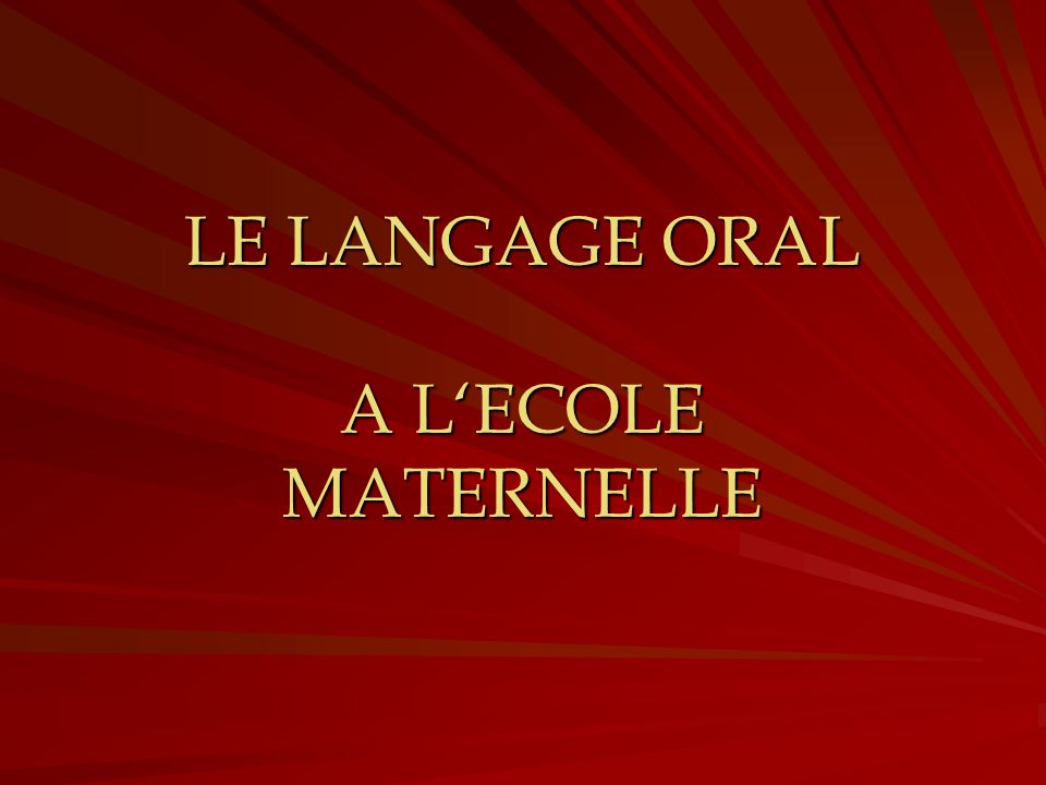 LE LANGAGE ORAL A L'ECOLE MATERNELLE