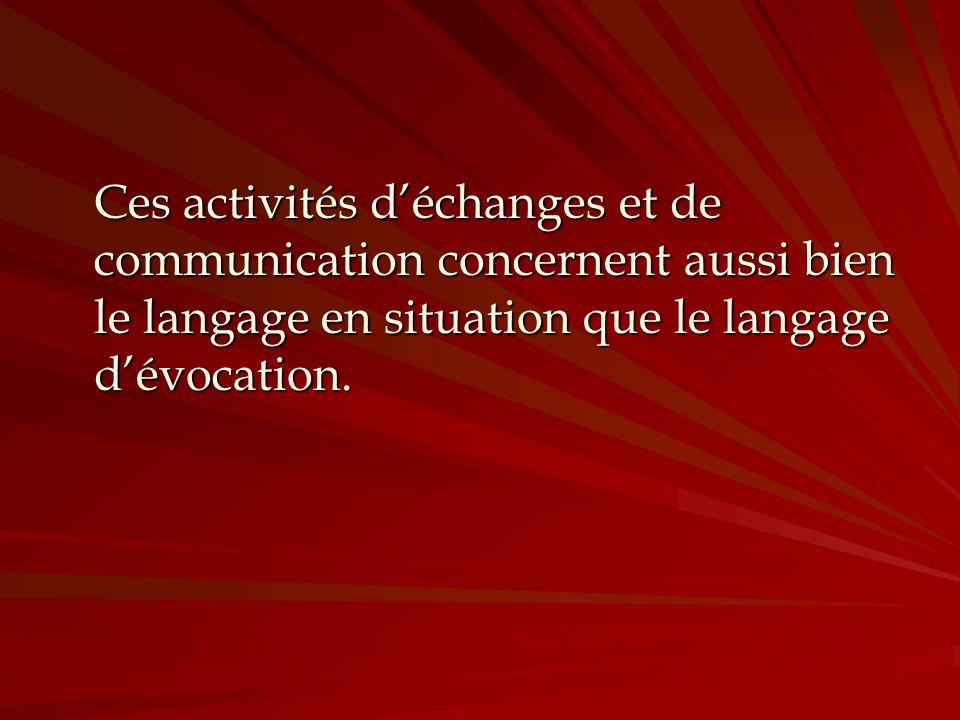 Ces activités d'échanges et de communication concernent aussi bien le langage en situation que le langage d'évocation.