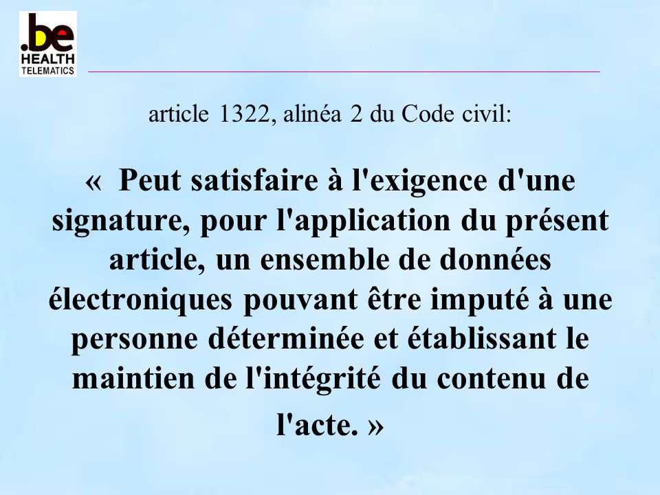 article 1322, alinéa 2 du Code civil: « Peut satisfaire à l exigence d une signature, pour l application du présent article, un ensemble de données électroniques pouvant être imputé à une personne déterminée et établissant le maintien de l intégrité du contenu de l acte. »