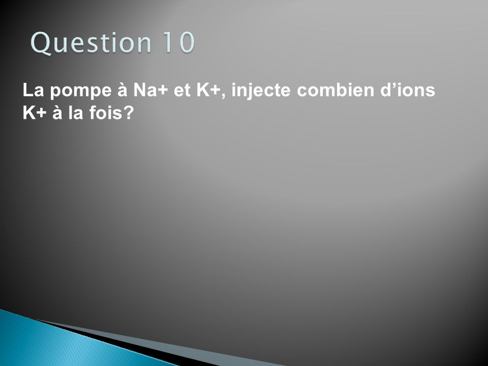 Question 10 La pompe à Na+ et K+, injecte combien d'ions K+ à la fois