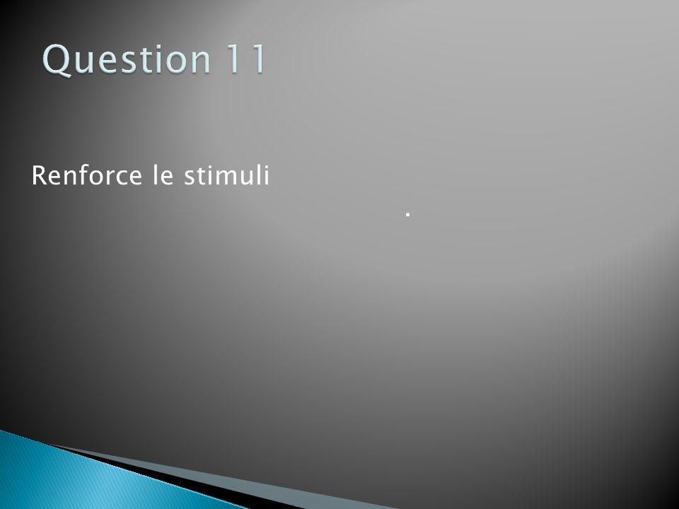 Question 11 Renforce le stimuli .