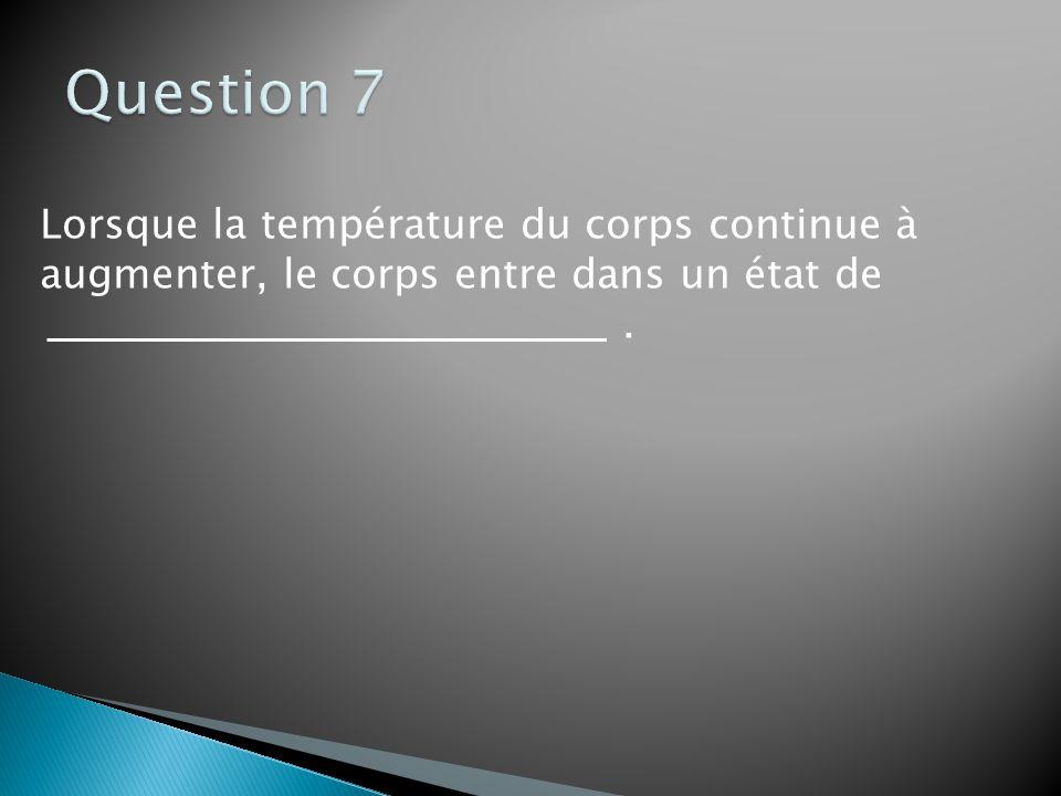 Question 7 Lorsque la température du corps continue à augmenter, le corps entre dans un état de .