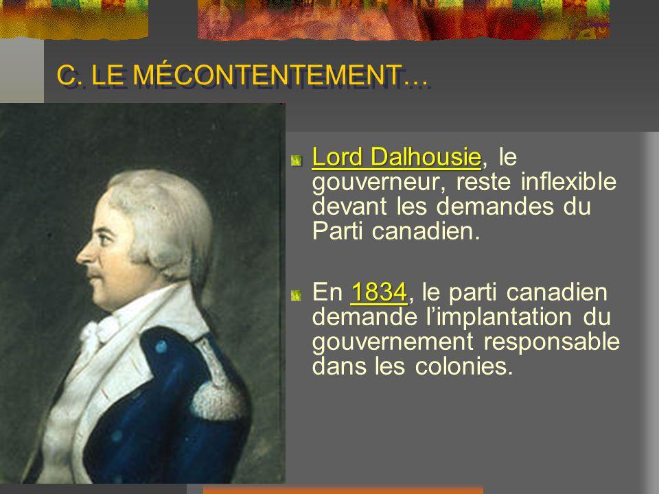 C. LE MÉCONTENTEMENT… Lord Dalhousie, le gouverneur, reste inflexible devant les demandes du Parti canadien.