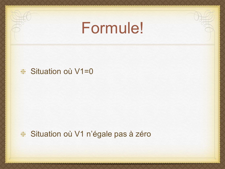 Formule! Situation où V1=0 Situation où V1 n'égale pas à zéro