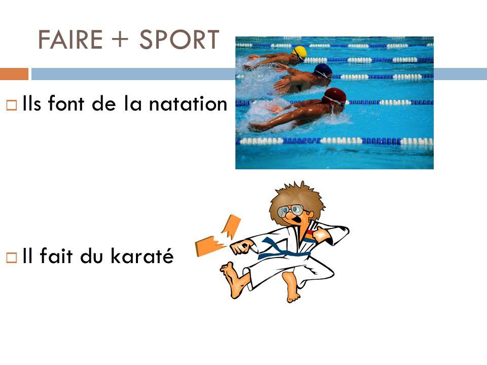 FAIRE + SPORT Ils font de la natation Il fait du karaté