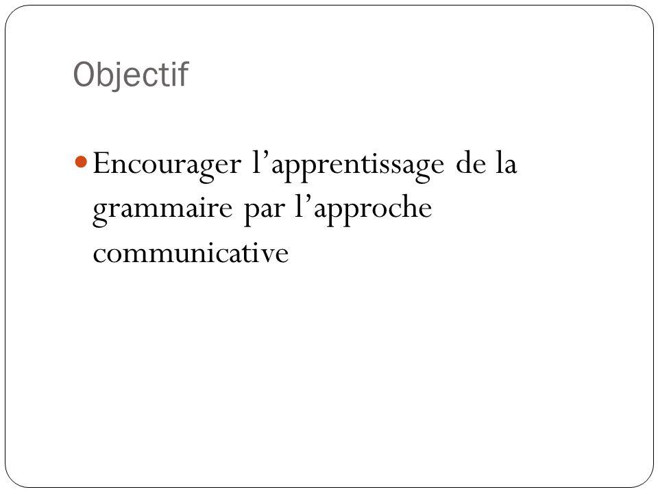 Objectif Encourager l'apprentissage de la grammaire par l'approche communicative