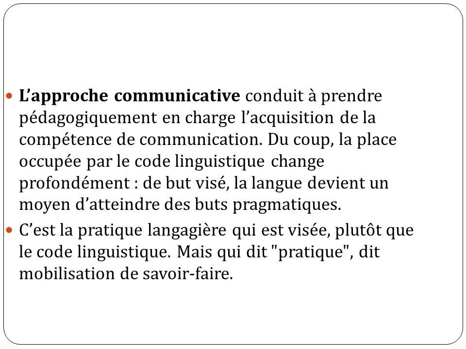 L'approche communicative conduit à prendre pédagogiquement en charge l'acquisition de la compétence de communication. Du coup, la place occupée par le code linguistique change profondément : de but visé, la langue devient un moyen d'atteindre des buts pragmatiques.