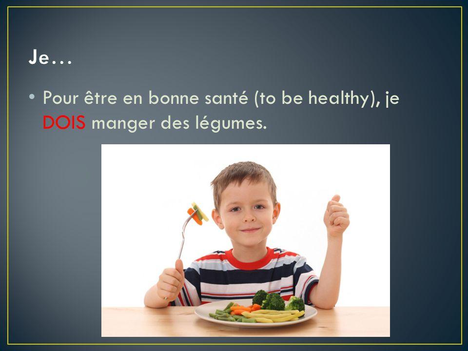 Je… Pour être en bonne santé (to be healthy), je DOIS manger des légumes.