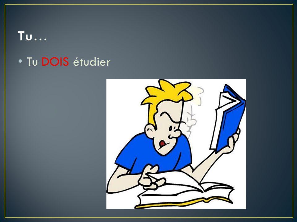 Tu… Tu DOIS étudier