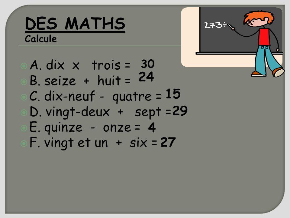 DES MATHS A. dix x trois = B. seize + huit = 24 C. dix-neuf - quatre =