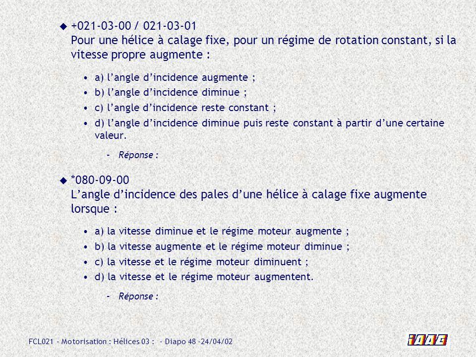 +021-03-00 / 021-03-01 Pour une hélice à calage fixe, pour un régime de rotation constant, si la vitesse propre augmente :