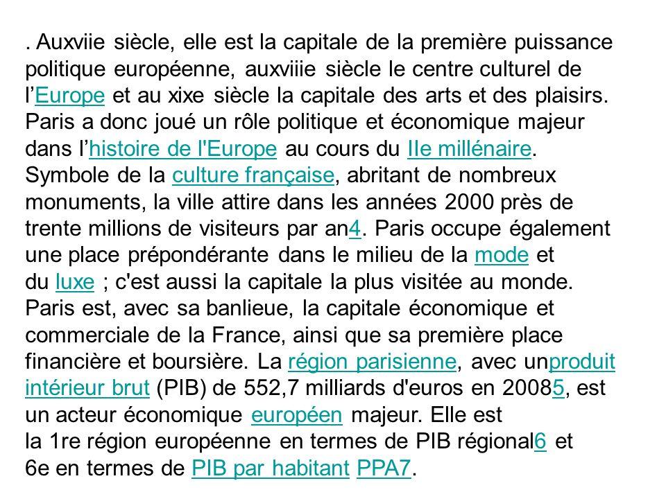 . Auxviie siècle, elle est la capitale de la première puissance politique européenne, auxviiie siècle le centre culturel de l'Europe et au xixe siècle la capitale des arts et des plaisirs. Paris a donc joué un rôle politique et économique majeur dans l'histoire de l Europe au cours du IIe millénaire. Symbole de la culture française, abritant de nombreux monuments, la ville attire dans les années 2000 près de trente millions de visiteurs par an4. Paris occupe également une place prépondérante dans le milieu de la mode et du luxe ; c est aussi la capitale la plus visitée au monde.