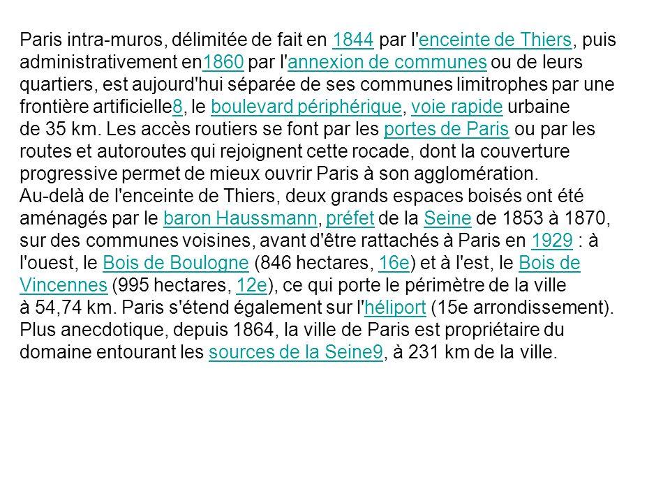 Paris intra-muros, délimitée de fait en 1844 par l enceinte de Thiers, puis administrativement en1860 par l annexion de communes ou de leurs quartiers, est aujourd hui séparée de ses communes limitrophes par une frontière artificielle8, le boulevard périphérique, voie rapide urbaine de 35 km. Les accès routiers se font par les portes de Paris ou par les routes et autoroutes qui rejoignent cette rocade, dont la couverture progressive permet de mieux ouvrir Paris à son agglomération.