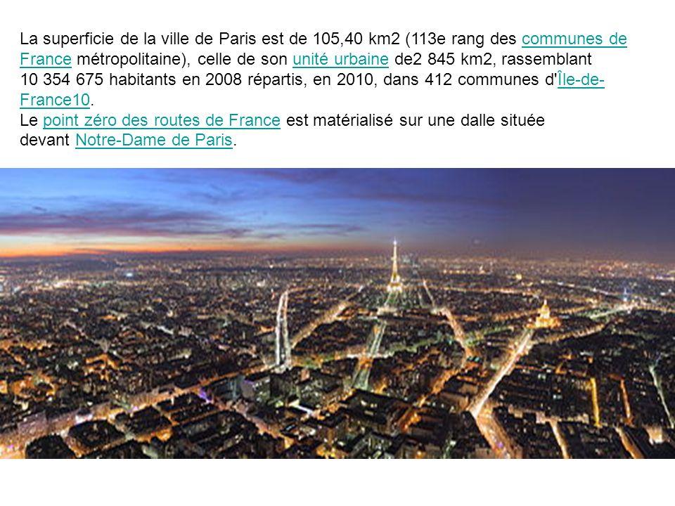 La superficie de la ville de Paris est de 105,40 km2 (113e rang des communes de France métropolitaine), celle de son unité urbaine de2 845 km2, rassemblant 10 354 675 habitants en 2008 répartis, en 2010, dans 412 communes d Île-de-France10.