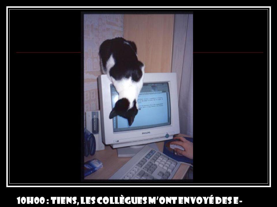 10h00 : Tiens, les collègues m'ont envoyé des e-mails!
