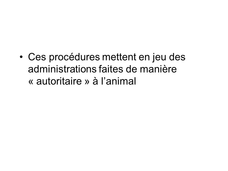 Ces procédures mettent en jeu des administrations faites de manière « autoritaire » à l'animal