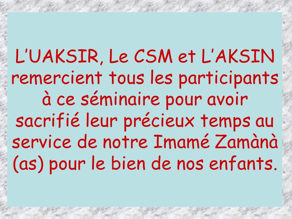 L'UAKSIR, Le CSM et L'AKSIN remercient tous les participants à ce séminaire pour avoir sacrifié leur précieux temps au service de notre Imamé Zamànà (as) pour le bien de nos enfants.