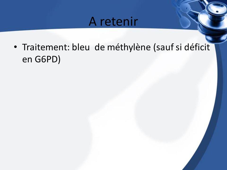 A retenir Traitement: bleu de méthylène (sauf si déficit en G6PD)