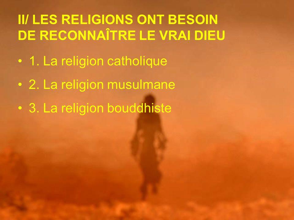 II/ LES RELIGIONS ONT BESOIN DE RECONNAÎTRE LE VRAI DIEU