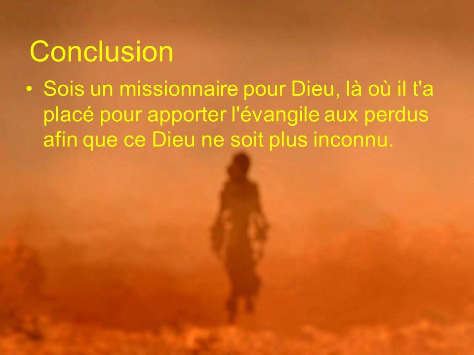 Conclusion Sois un missionnaire pour Dieu, là où il t a placé pour apporter l évangile aux perdus afin que ce Dieu ne soit plus inconnu.