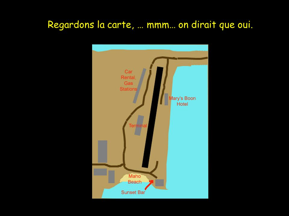 Regardons la carte, … mmm… on dirait que oui.
