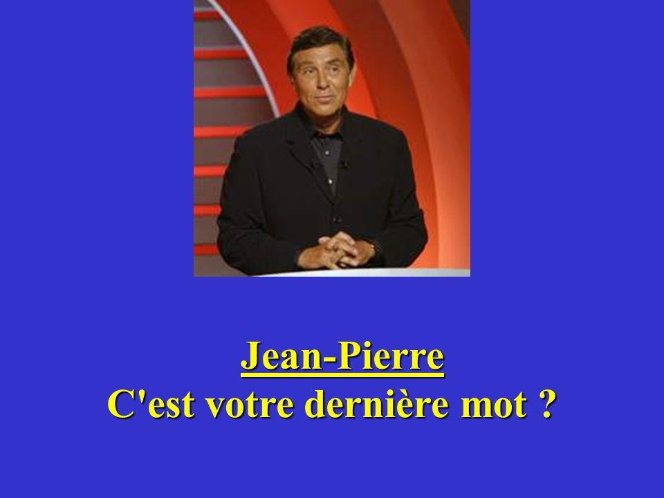 Jean-Pierre C est votre dernière mot