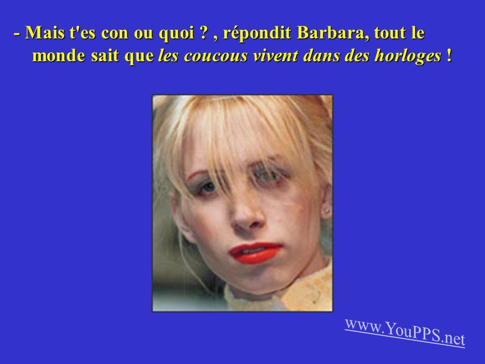 - Mais t es con ou quoi , répondit Barbara, tout le monde sait que les coucous vivent dans des horloges !