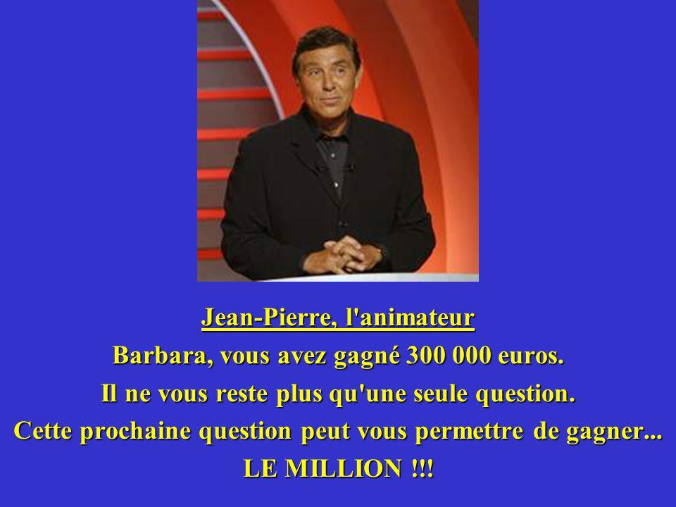 Jean-Pierre, l animateur Barbara, vous avez gagné 300 000 euros.