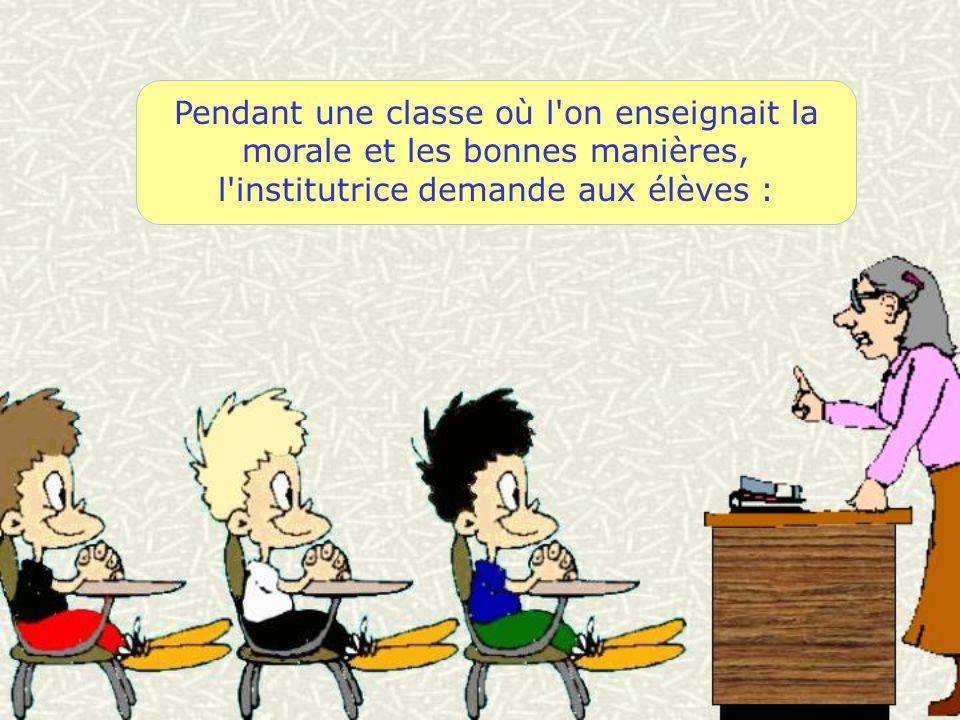 Pendant une classe où l on enseignait la morale et les bonnes manières, l institutrice demande aux élèves :