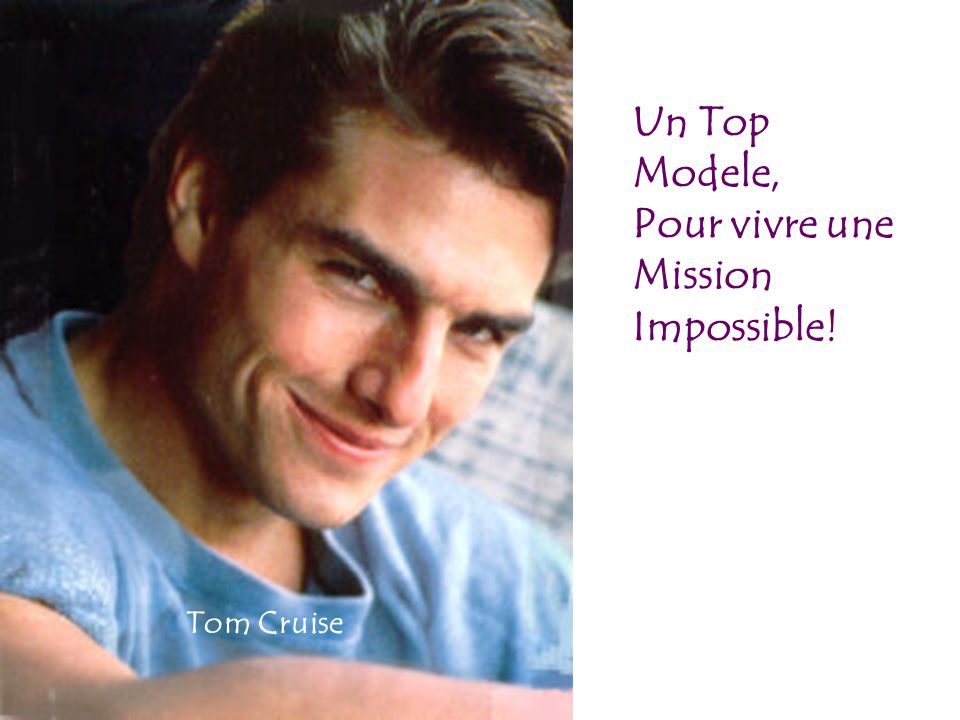 Un Top Modele, Pour vivre une Mission Impossible! Tom Cruise
