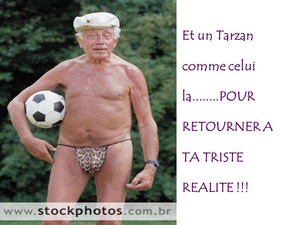 Et un Tarzan comme celui la........POUR RETOURNER A TA TRISTE REALITE !!!