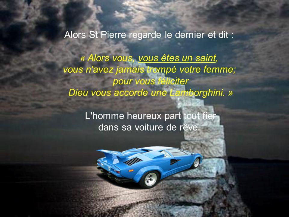 Alors St Pierre regarde le dernier et dit : « Alors vous, vous êtes un saint, vous n avez jamais trompé votre femme; pour vous féliciter Dieu vous accorde une Lamborghini. » L homme heureux part tout fier dans sa voiture de rêve.
