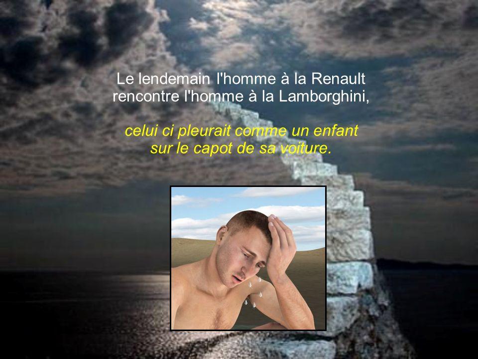 Le lendemain l homme à la Renault rencontre l homme à la Lamborghini, celui ci pleurait comme un enfant sur le capot de sa voiture.