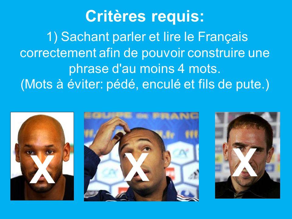 Critères requis: 1) Sachant parler et lire le Français correctement afin de pouvoir construire une phrase d au moins 4 mots. (Mots à éviter: pédé, enculé et fils de pute.)