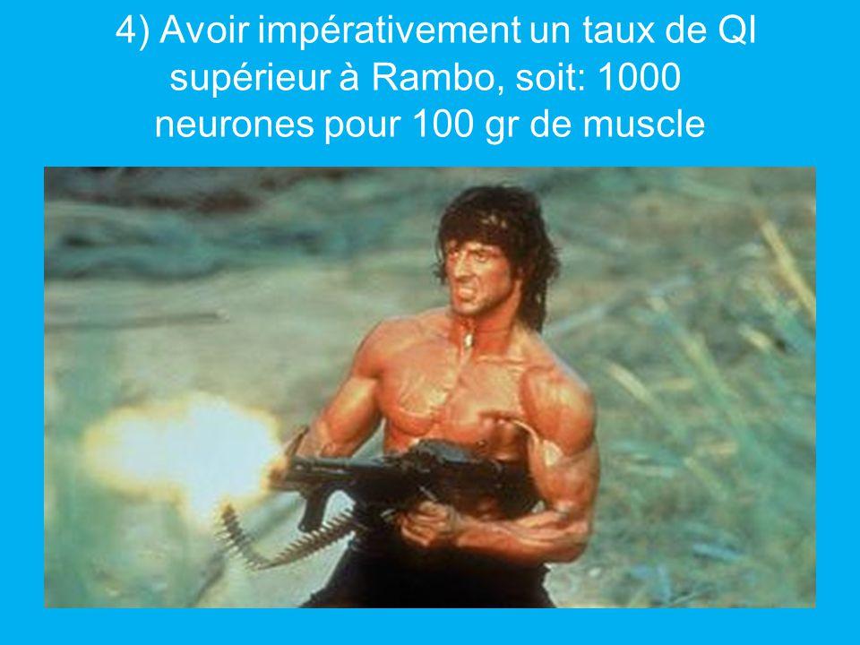 4) Avoir impérativement un taux de QI supérieur à Rambo, soit: 1000 neurones pour 100 gr de muscle