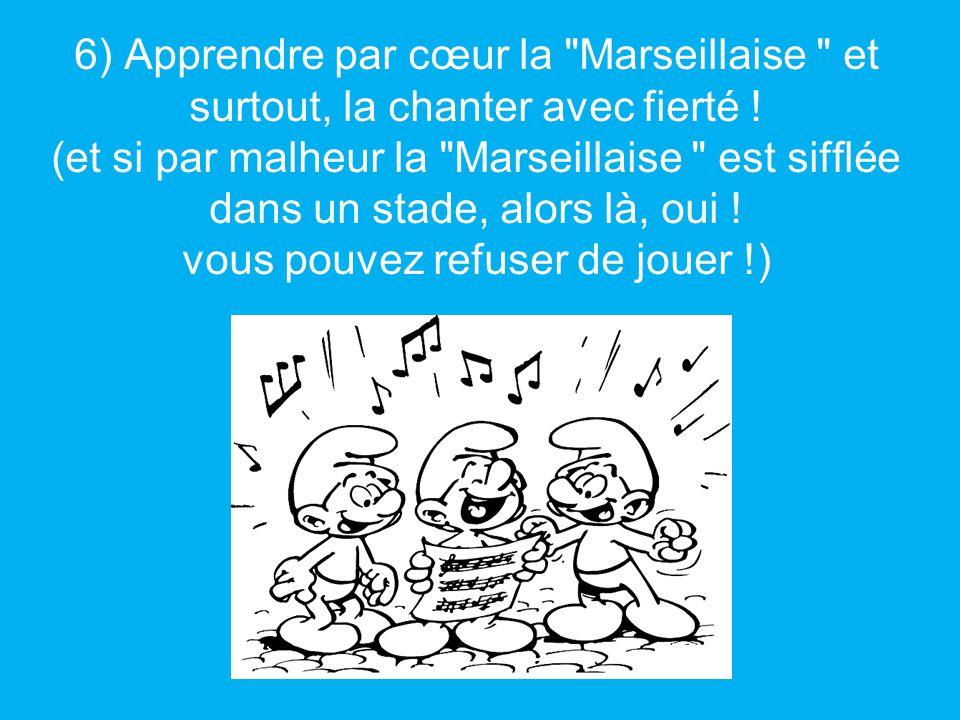 6) Apprendre par cœur la Marseillaise et surtout, la chanter avec fierté .