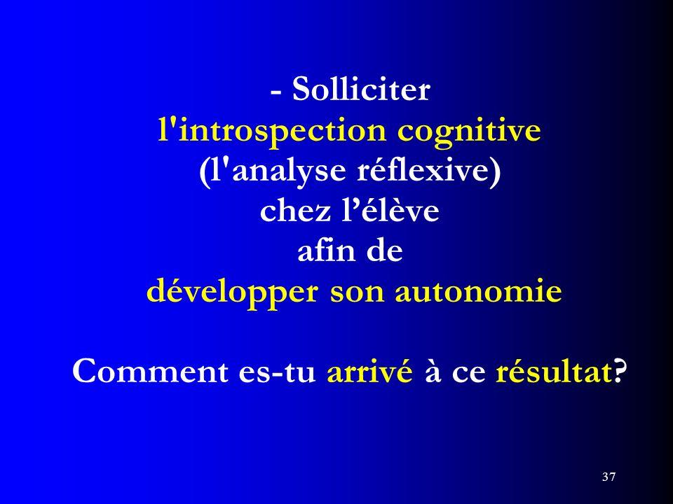 - Solliciter l introspection cognitive (l analyse réflexive) chez l'élève afin de développer son autonomie Comment es-tu arrivé à ce résultat